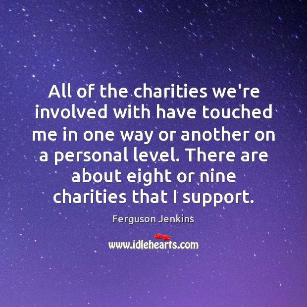 All of the charities we're involved with have touched me in one Ferguson Jenkins Picture Quote
