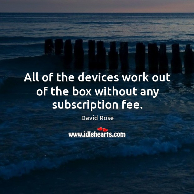 All of the devices work out of the box without any subscription fee. Image