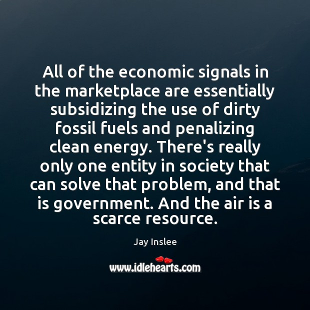 All of the economic signals in the marketplace are essentially subsidizing the Image
