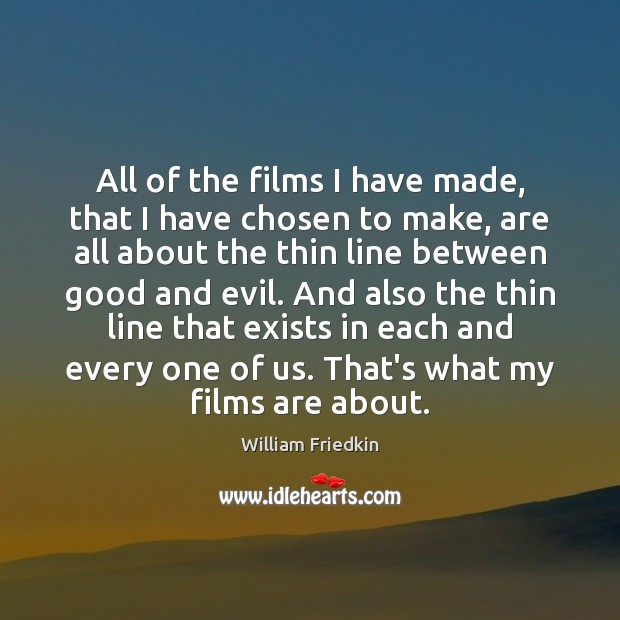 All of the films I have made, that I have chosen to William Friedkin Picture Quote