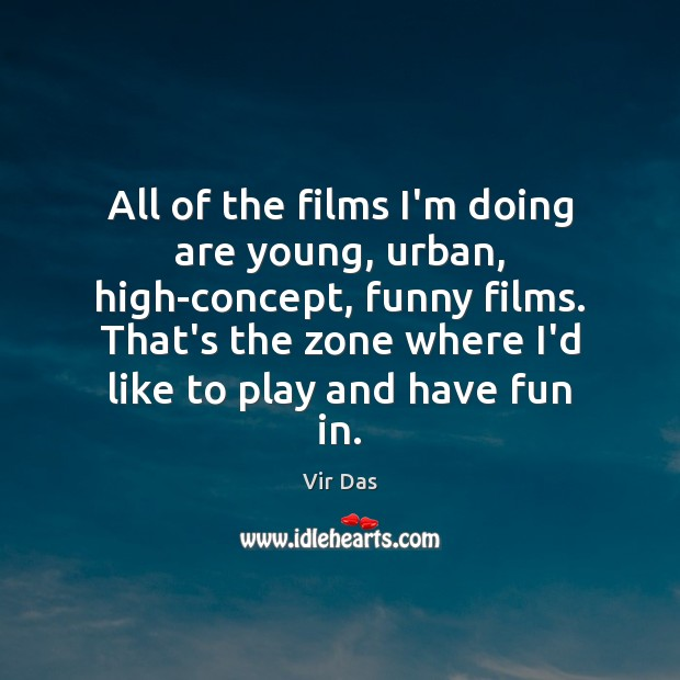 All of the films I'm doing are young, urban, high-concept, funny films. Vir Das Picture Quote