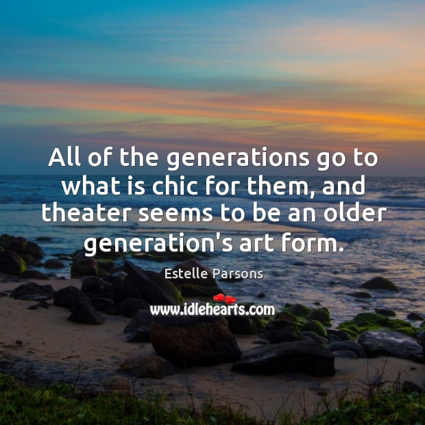 All of the generations go to what is chic for them, and Estelle Parsons Picture Quote