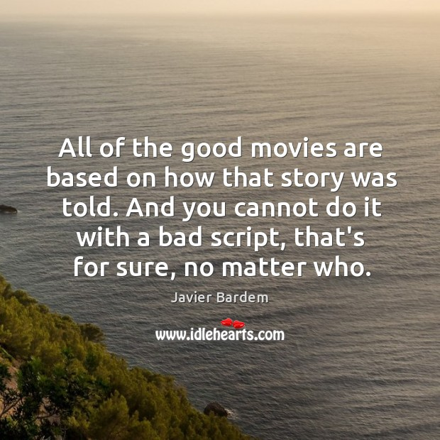 All of the good movies are based on how that story was Javier Bardem Picture Quote