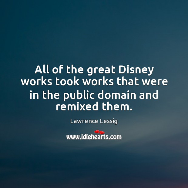All of the great Disney works took works that were in the public domain and remixed them. Image