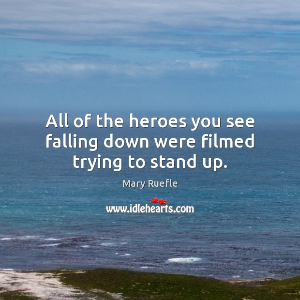All of the heroes you see falling down were filmed trying to stand up. Mary Ruefle Picture Quote