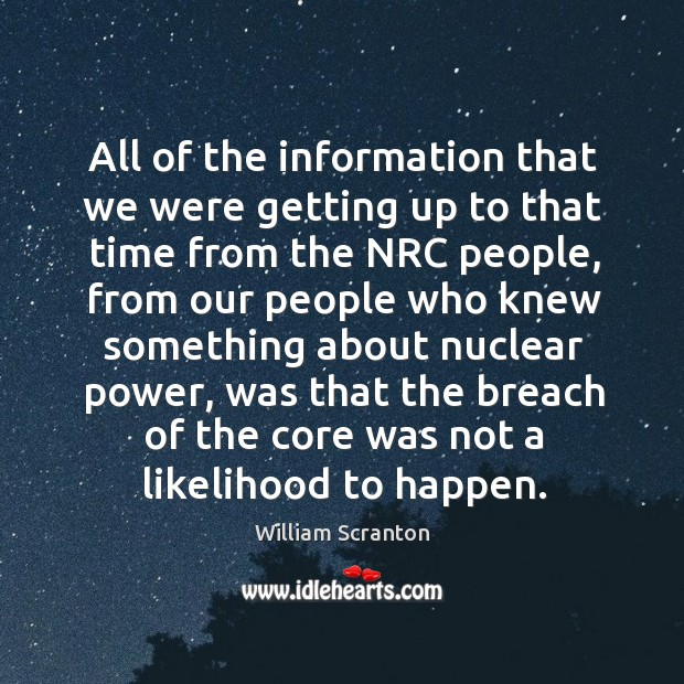 All of the information that we were getting up to that time from the nrc people Image