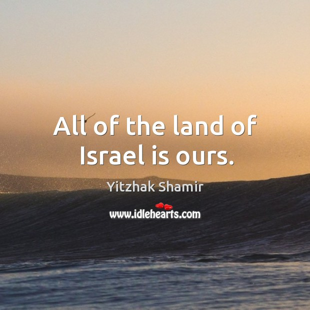 All of the land of israel is ours. Image