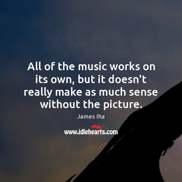All of the music works on its own, but it doesn't really James Iha Picture Quote