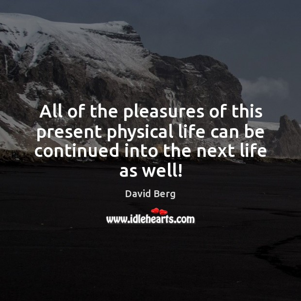 All of the pleasures of this present physical life can be continued David Berg Picture Quote