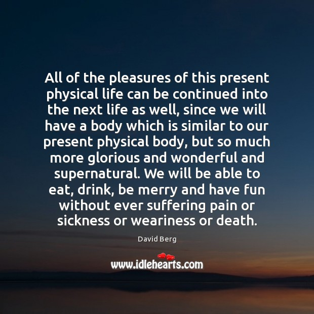 All of the pleasures of this present physical life can be continued Image