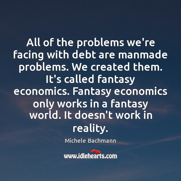 All of the problems we're facing with debt are manmade problems. We Image