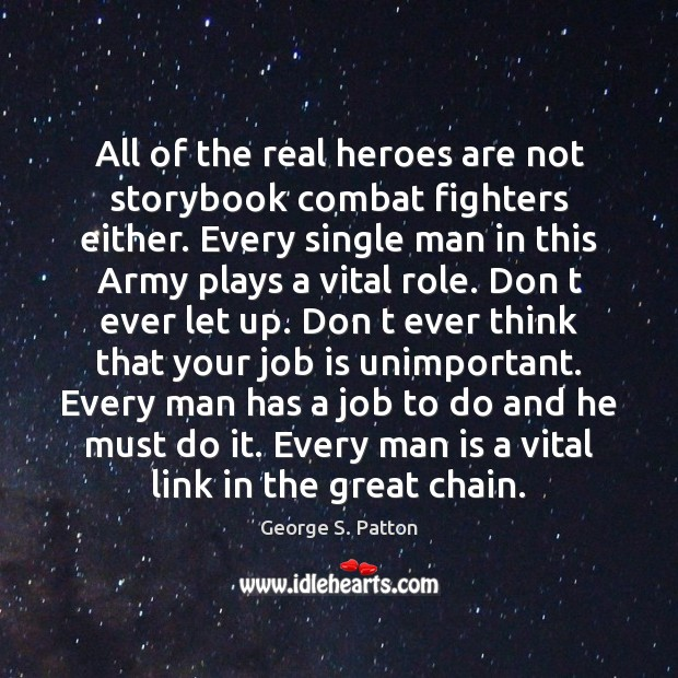 All of the real heroes are not storybook combat fighters either. Every George S. Patton Picture Quote