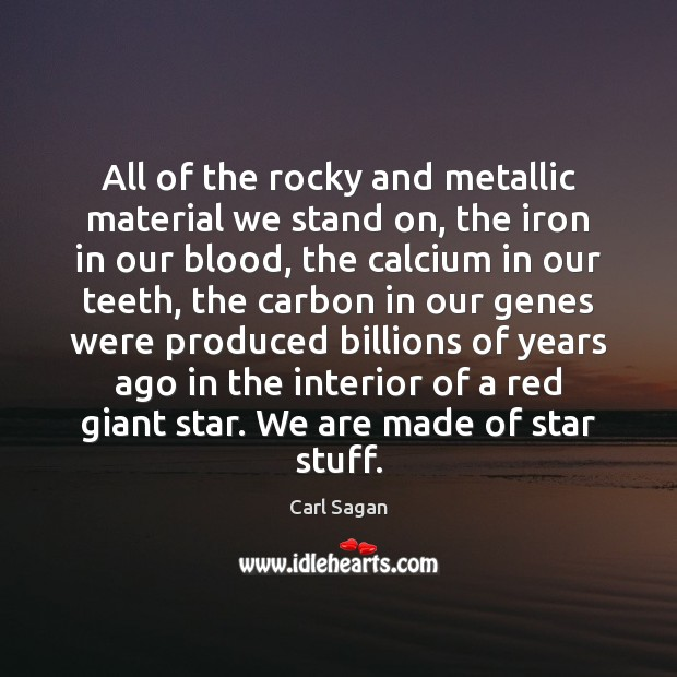 All of the rocky and metallic material we stand on, the iron Image