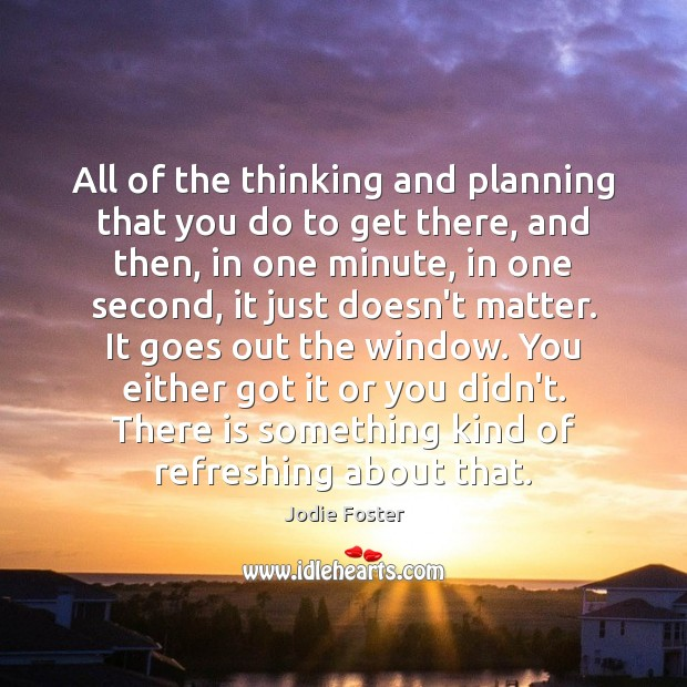All of the thinking and planning that you do to get there, Jodie Foster Picture Quote