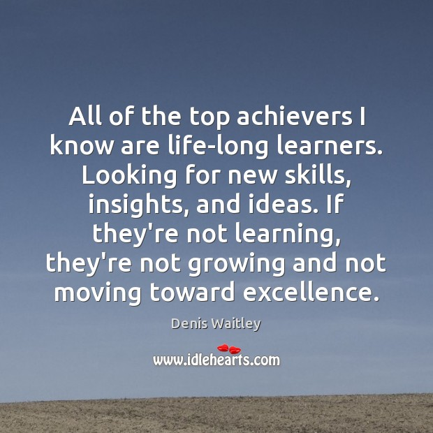All of the top achievers I know are life-long learners. Looking for Denis Waitley Picture Quote
