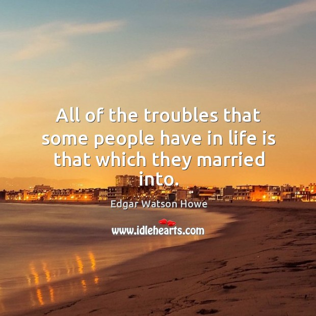 All of the troubles that some people have in life is that which they married into. Image