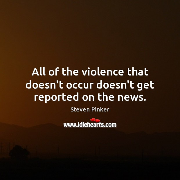 All of the violence that doesn't occur doesn't get reported on the news. Steven Pinker Picture Quote