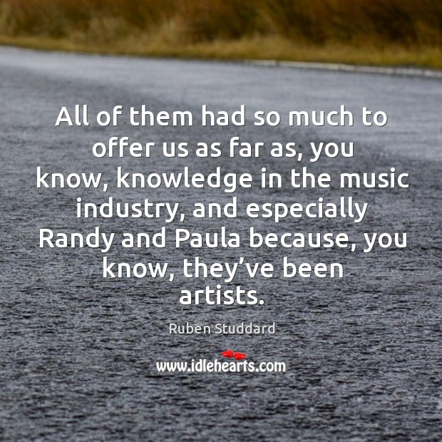 All of them had so much to offer us as far as, you know, knowledge in the music industry Ruben Studdard Picture Quote
