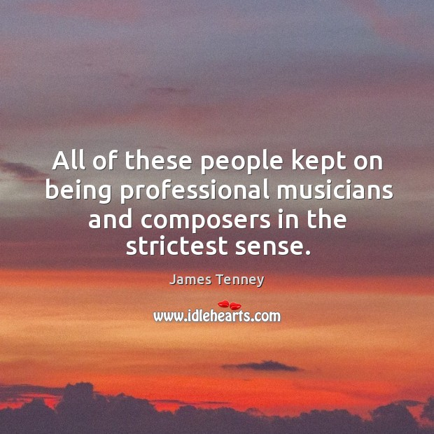 All of these people kept on being professional musicians and composers in the strictest sense. Image