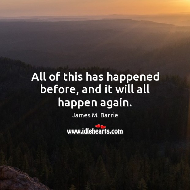 All of this has happened before, and it will all happen again. James M. Barrie Picture Quote