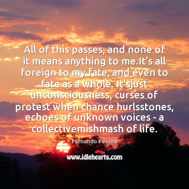 All of this passes, and none of it means anything to me. Fernando Pessoa Picture Quote
