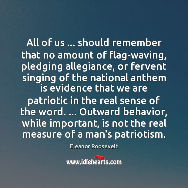 All of us … should remember that no amount of flag-waving, pledging allegiance, Eleanor Roosevelt Picture Quote