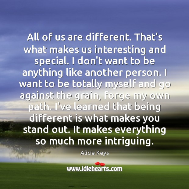 All of us are different. That's what makes us interesting and special. Alicia Keys Picture Quote