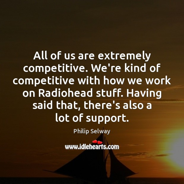 All of us are extremely competitive. We're kind of competitive with how Image