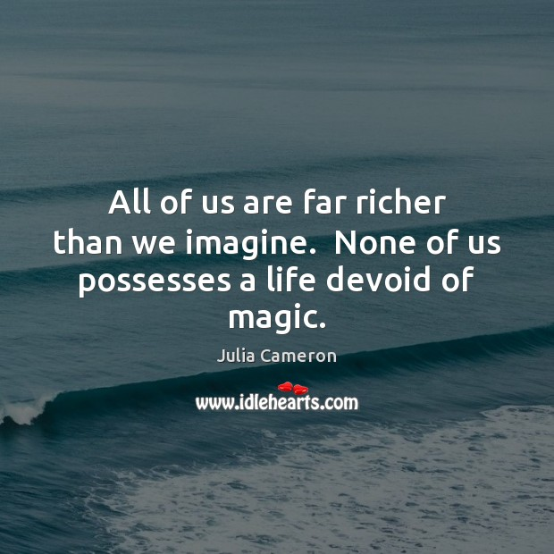 Image, All of us are far richer than we imagine.  None of us possesses a life devoid of magic.