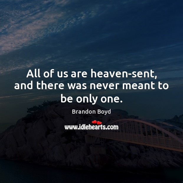 All of us are heaven-sent, and there was never meant to be only one. Image
