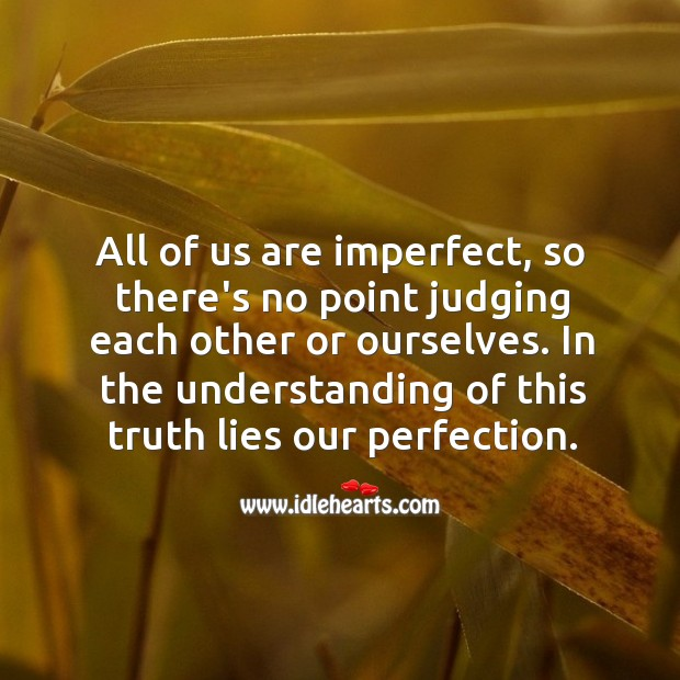 All of us are imperfect, so there's no point judging each other or ourselves. Image
