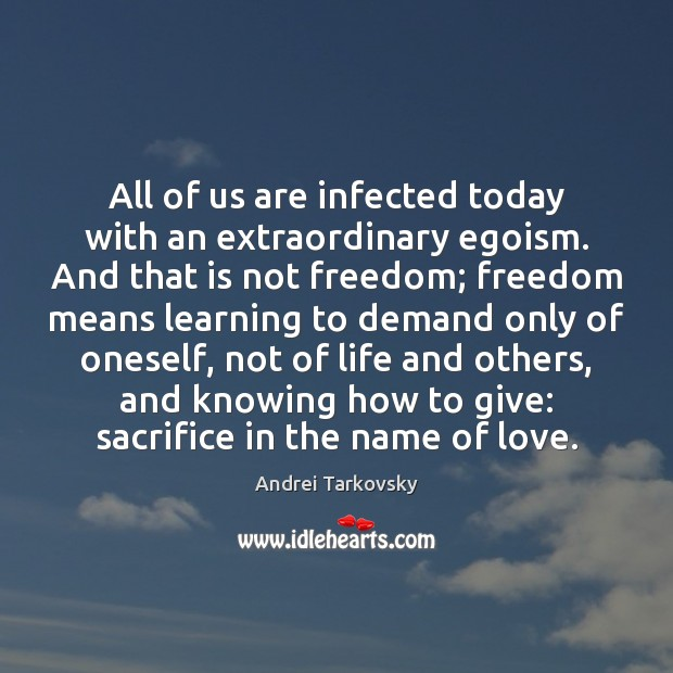 Image, All of us are infected today with an extraordinary egoism. And that
