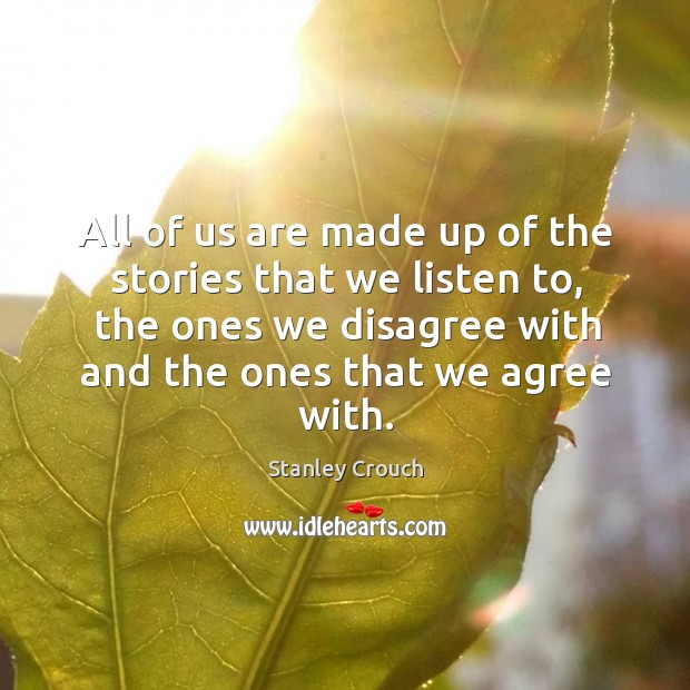 All of us are made up of the stories that we listen to, the ones we disagree with and the ones that we agree with. Image