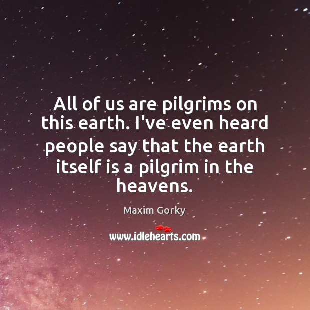 All of us are pilgrims on this earth. I've even heard people Image