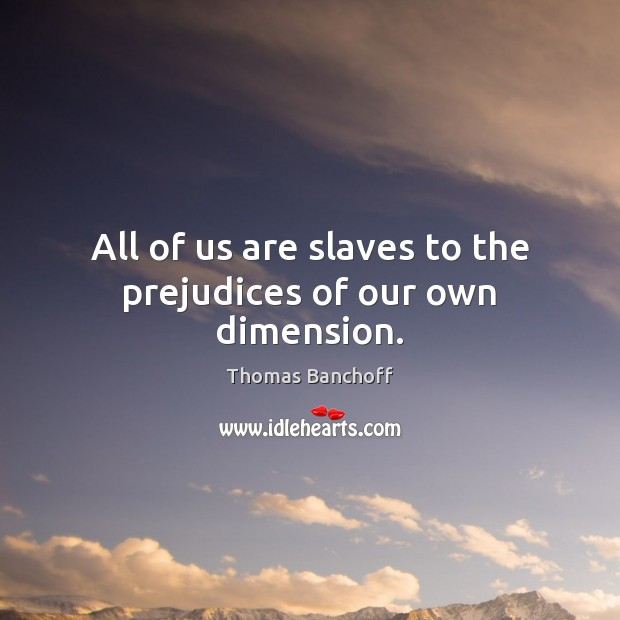 All of us are slaves to the prejudices of our own dimension. Image