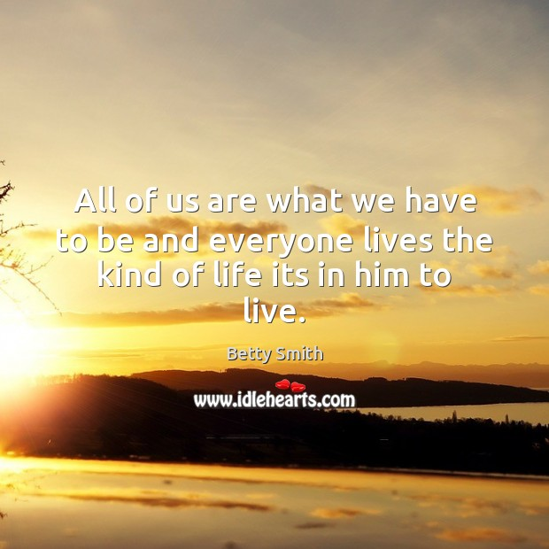 All of us are what we have to be and everyone lives the kind of life its in him to live. Betty Smith Picture Quote