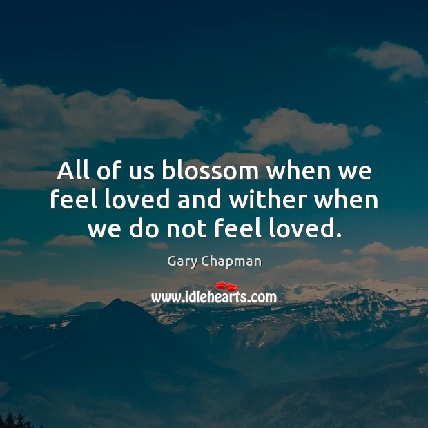 Image, All of us blossom when we feel loved and wither when we do not feel loved.