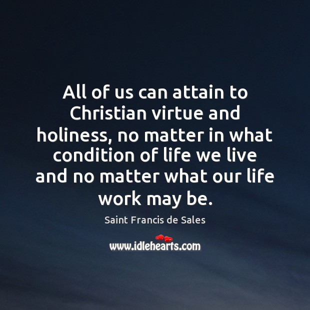 All of us can attain to Christian virtue and holiness, no matter Saint Francis de Sales Picture Quote