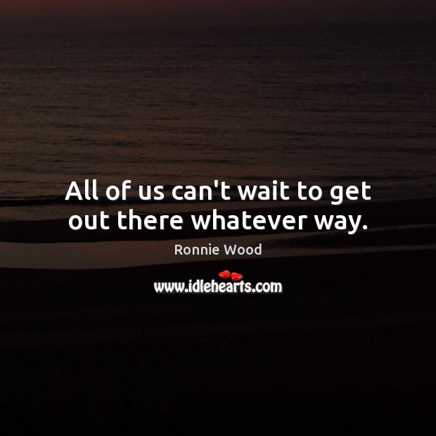 All of us can't wait to get out there whatever way. Image