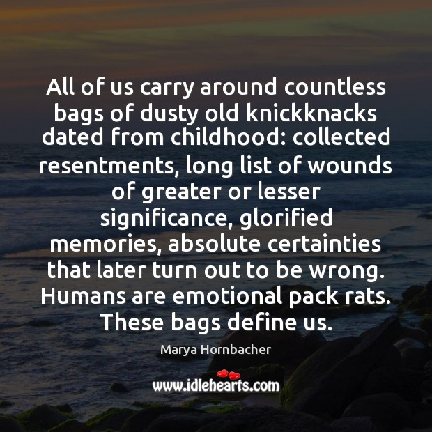 All of us carry around countless bags of dusty old knickknacks dated Marya Hornbacher Picture Quote