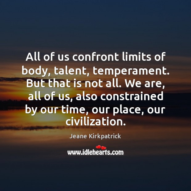 All of us confront limits of body, talent, temperament. But that is Image