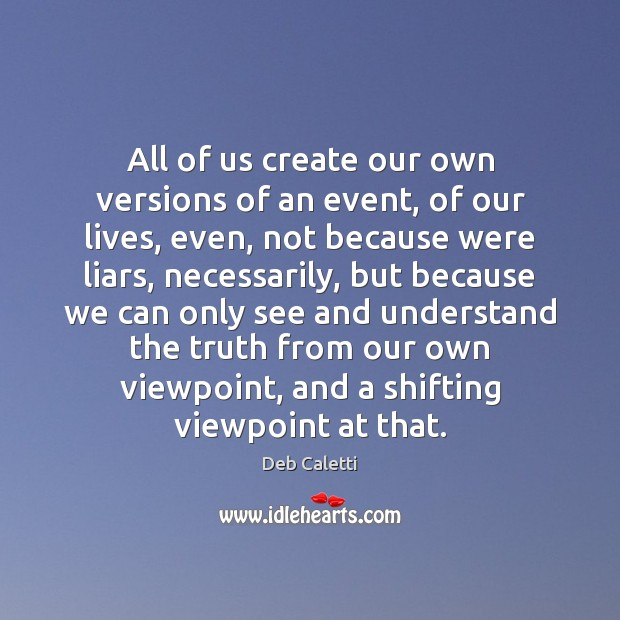All of us create our own versions of an event, of our Deb Caletti Picture Quote