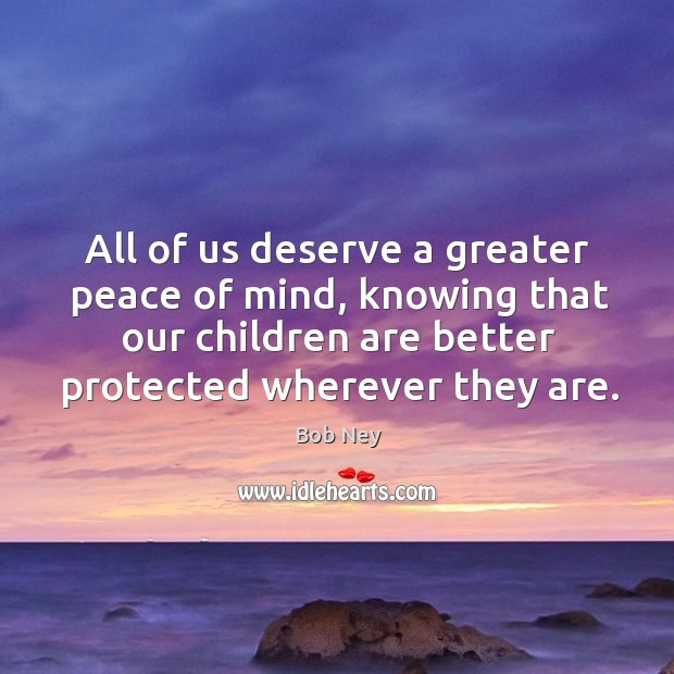 Image, All of us deserve a greater peace of mind, knowing that our children are better protected wherever they are.