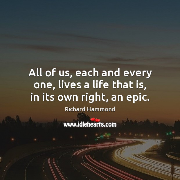 All of us, each and every one, lives a life that is, in its own right, an epic. Richard Hammond Picture Quote