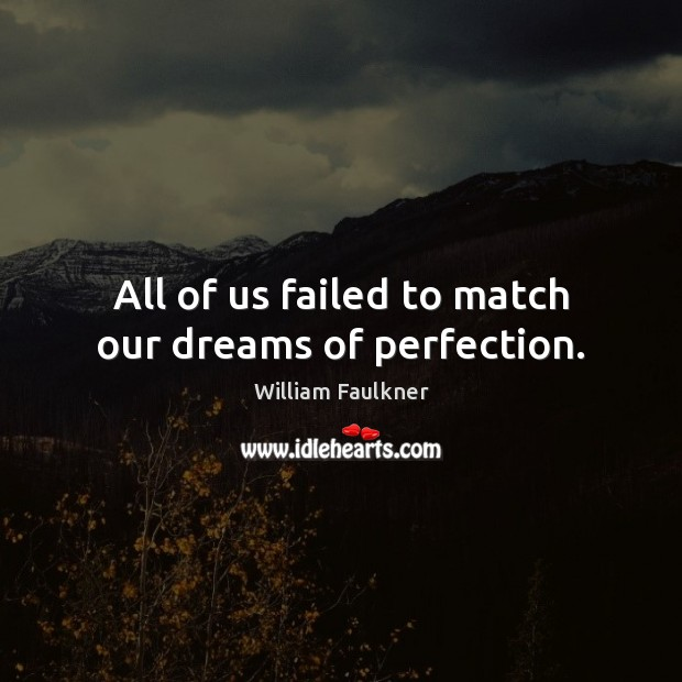 All of us failed to match our dreams of perfection. Image