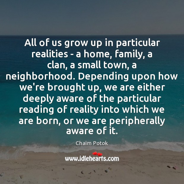 All of us grow up in particular realities – a home, family, Chaim Potok Picture Quote