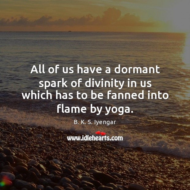 All of us have a dormant spark of divinity in us which B. K. S. Iyengar Picture Quote