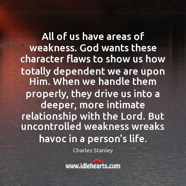 All of us have areas of weakness. God wants these character flaws Image
