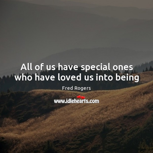 All of us have special ones who have loved us into being Fred Rogers Picture Quote