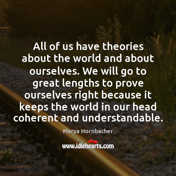 All of us have theories about the world and about ourselves. We Marya Hornbacher Picture Quote